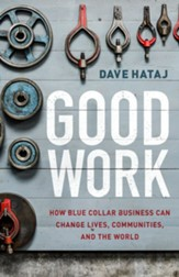 Good Work: How Blue Collar Business Can Change Lives, Communities, and the World