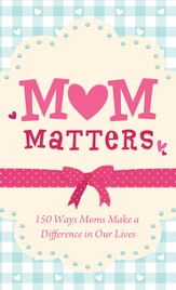 Mom Matters: 150 Ways Moms Make a Difference in Our Lives - eBook