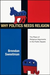 Why Politics Needs Religion: The Place of Religious Arguments in the Public Square - PDF Download [Download]