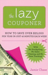 The Lazy Couponer: How to Save Over $25,000 Per Year in Just 45 Minutes Each Week