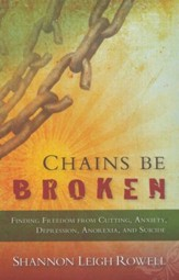 Chains Be Broken: Finding Freedom From Cutting, Anxiety, Depression, Anorexia and Suicide