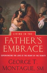 Living in the Father's Embrace: Experiencing the Love at the Heart of the Trinity