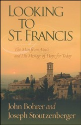 Looking to St. Francis: The Man from Assisi and His Message of Hope for Today