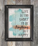 Life Is Too Short To Be Anything But Happy, Pallet Framed Art