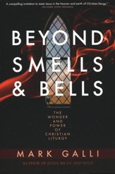 Beyond Smells & Bells: The Wonder and Power of Christian Liturgy