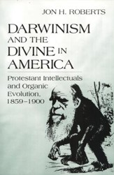 Darwinism and the Divine America: Protestant  Intellectuals and Organic Evolution, 1859-1900