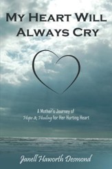 My Heart Will Always Cry: A Mother's Journey of Hope and Healing for Her Hurting Heart - eBook