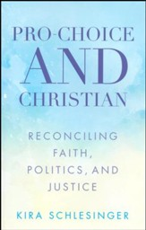 Pro-Choice and Christian: Reconciling Faith, Politics, and Justice