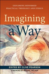 Imagining a Way: Exploring Reformed Practical Theology and Ethics