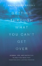 Getting Through What You Can't Get Over: Moving Past Your Pain into Lasting Freedom