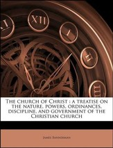 The Church of Christ: A Treatise on the Nature, Powers, Ordinances, Discipline, and Government of the Christian Church