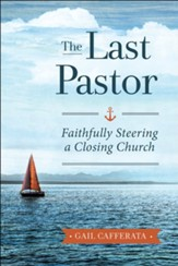 The Last Pastor: Faithfully Steering a Closing Church