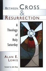 Between Cross & Resurrection: A Theology of Holy Saturday