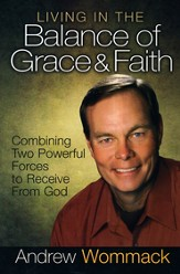 Living in the Balance Grace & Faith: Combining Two Powerful Forces to Receive from God - eBook