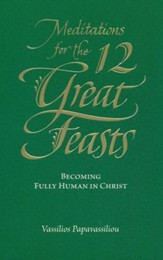 Meditations for the Twelve Great Feasts: Becoming Fully Human