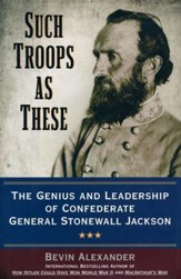 Such Troops at These: The Genius and Leadership of Confederate General Stonewall Jackson