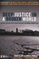 Deep Justice in a Broken World: Helping Your Kids Serve Others & Right the Wrongs Around Them