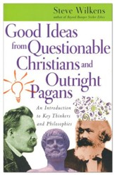 Good Ideas from Questionable Christians and Outright Pagans: An Introduction to Key Thinkers and Philosophies
