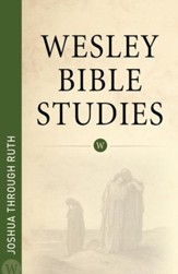 Joshua through Ruth: Wesley Bible Studies