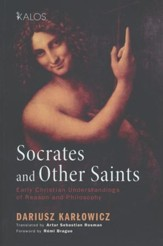 Socrates and Other Saints: Early Christian Understandings of Reason and Philosophy