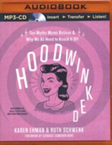 Hoodwinked: Six Myths Moms Believe and Why We All Need to Knock It Off - Unabridged audio book on MP3-CD