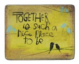 Together Is Such A Nice Place To Be Plaque