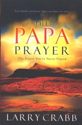 The Papa Prayer: The Prayer You've Never Prayed