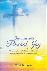 Overcome with Paschal Joy: Chanting through Lent and Easter-Daily Reflections with Familiar Hymns