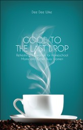 Good to the Last Drop: Refreshing Inspiration for Homeschool Moms and Other Busy Women - eBook