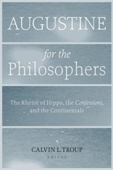 Augustine for the Philosophers: The Rhetor of Hippo, the Confessions, and the Continentals