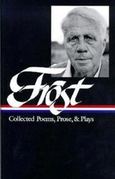 Robert Frost: Collected Poems, Prose, and Plays