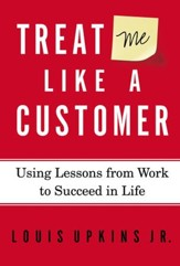 Treat Me Like a Customer: Using Lessons from Work to Succeed in Life - eBook