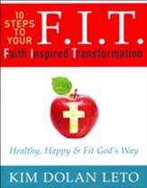 F.I.T. 10 Steps To Your Faith Inspired Transformation: Healthy, Happy & Fit God's Way
