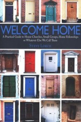 Welcome Home: A Practical Guide to House Churches, Small Groups, Home Fellowships