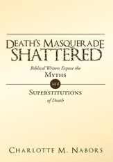Death's Masquerade Shattered: Biblical Writers Expose the Myths and Superstitutions of Death - eBook