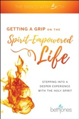Getting a Grip on the Spirit-Empowered Life: Stepping into a Deeper Experience with the Holy Spirit