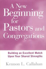 A New Beginning for Pastors & Congregations: Building an Excellent Match Upon Your Shared Strengths