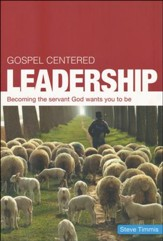 Gospel-Centered Leadership: Becoming the Servant God Wants You to Be