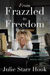 From Frazzled to Freedom: Step-By-Step Organizing For Your Home: Office and Life