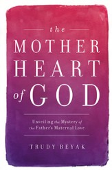 The Mother Heart of God: Unveiling the Mystery of the Father's Maternal Love - eBook