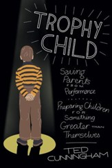 Trophy Child: Saving Parents from Performance, Preparing Children for Something Greater Than Themselves - eBook
