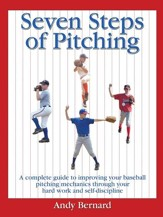 Seven Steps of Pitching: A Complete Guide to Improving Your Baseball Pitching Mechanics Through Your Hard Work and Self-discipline