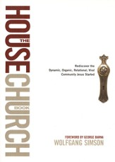 The House Church Book: Rediscovering the Dynamic, Organic, Relational, Viral Community Jesus Started