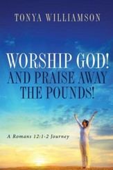 Worship God! And Praise Away the Pounds!: A Romans 12:1-2 Journey