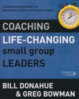 Coaching Life-Changing Small Group Leaders: A Comprehensive Guide for Developing Leaders of Groups & Teams