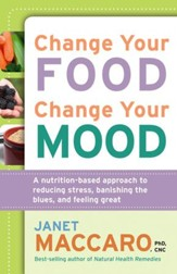 Change Your Food, Change Your Mood: A nutrition-based approach to reducing stress, banishing the blues, and feeling great - eBook