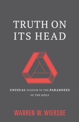 Truth on Its Head: Unusual Wisdom in the Paradoxes of the Bible