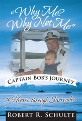 Why Me? Why Not Me Captain Bob's journey to heaven through surrender. - eBook