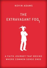The Extravagant Fool: A Faith Journey That Begins Where Common Sense Ends