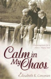 Calm in My Chaos: Encouragement for a Mom's Weary Soul